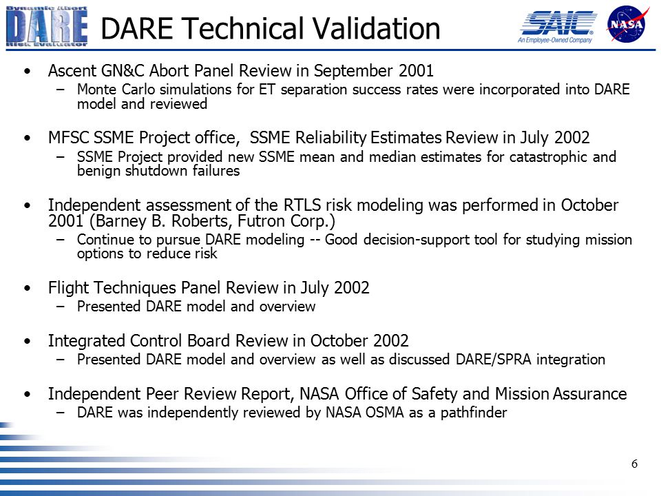 6 DARE Technical Validation Ascent GN&C Abort Panel Review in September 2001 –Monte Carlo simulations for ET separation success rates were incorporated into DARE model and reviewed MFSC SSME Project office, SSME Reliability Estimates Review in July 2002 –SSME Project provided new SSME mean and median estimates for catastrophic and benign shutdown failures Independent assessment of the RTLS risk modeling was performed in October 2001 (Barney B.