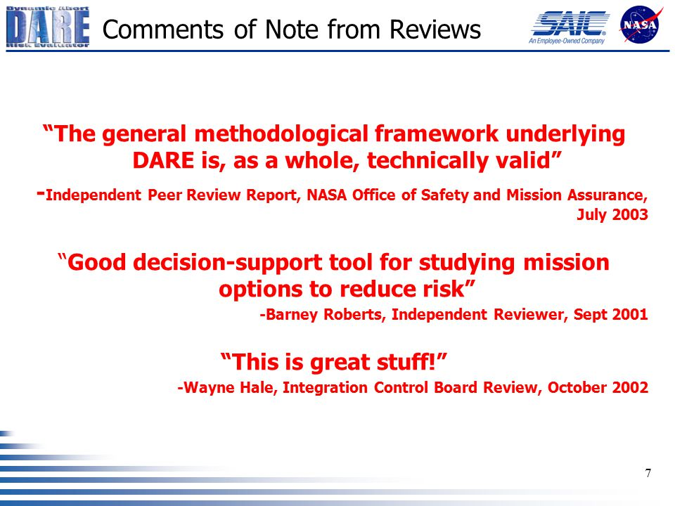 7 Comments of Note from Reviews The general methodological framework underlying DARE is, as a whole, technically valid - Independent Peer Review Report, NASA Office of Safety and Mission Assurance, July 2003 Good decision-support tool for studying mission options to reduce risk -Barney Roberts, Independent Reviewer, Sept 2001 This is great stuff! -Wayne Hale, Integration Control Board Review, October 2002