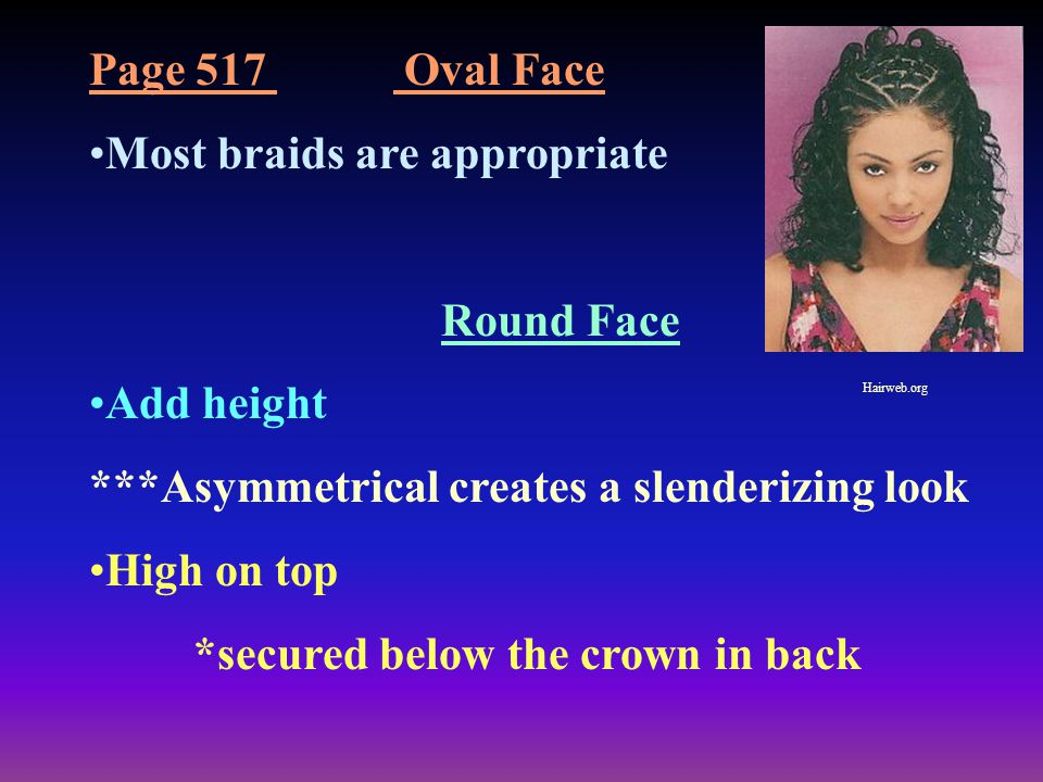 Page 517 Oval Face Most braids are appropriate Round Face Add height ***Asymmetrical creates a slenderizing look High on top *secured below the crown