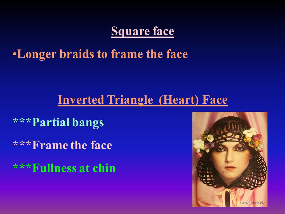 Square face Longer braids to frame the face Inverted Triangle (Heart) Face ***Partial bangs ***Frame the face ***Fullness at chin