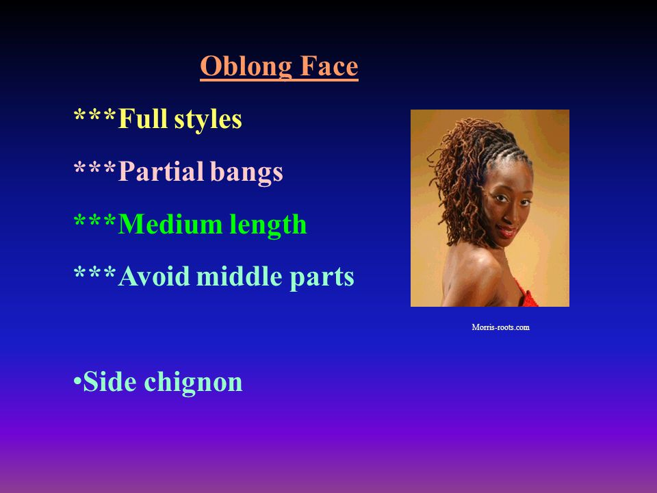 Oblong Face ***Full styles ***Partial bangs ***Medium length ***Avoid middle parts Side chignon Morris-roots.com
