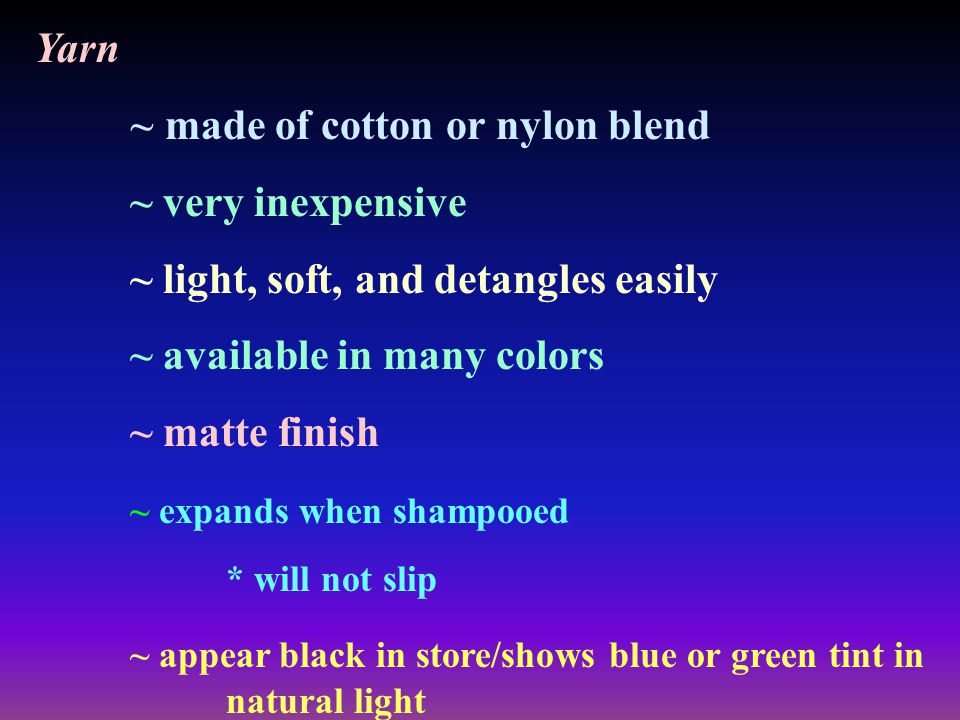 Yarn ~ made of cotton or nylon blend ~ very inexpensive ~ light, soft, and detangles easily ~ available in many colors ~ matte finish ~ expands when s