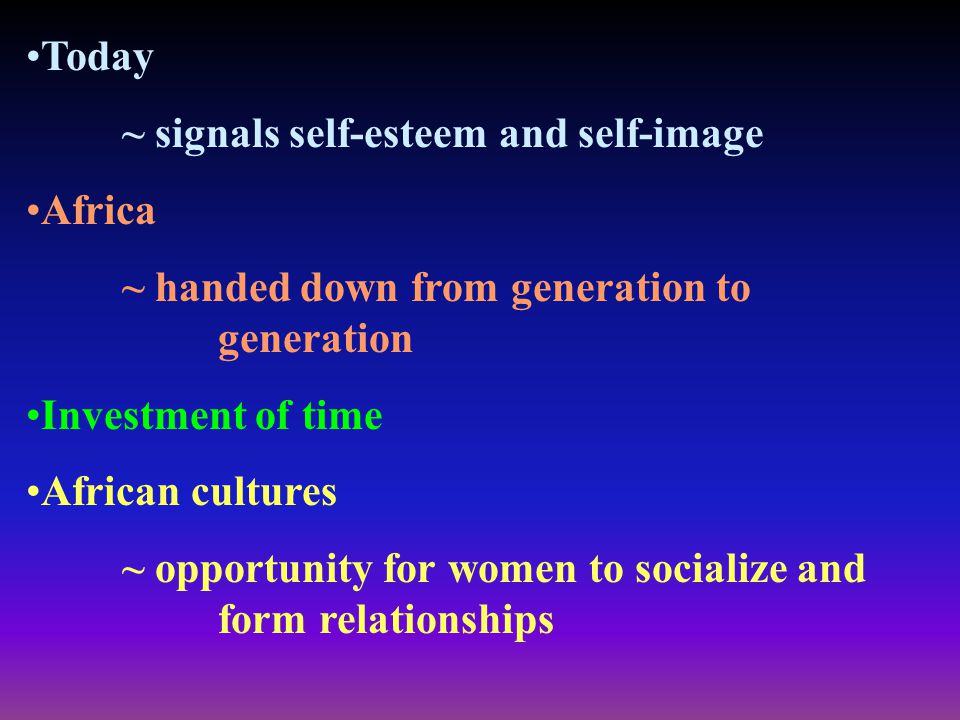 Today ~ signals self-esteem and self-image Africa ~ handed down from generation to generation Investment of time African cultures ~ opportunity for wo