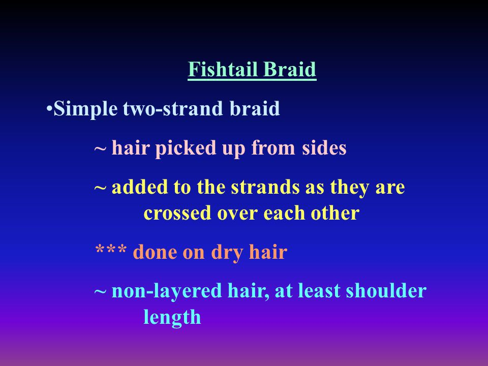 Fishtail Braid Simple two-strand braid ~ hair picked up from sides ~ added to the strands as they are crossed over each other *** done on dry hair ~ n