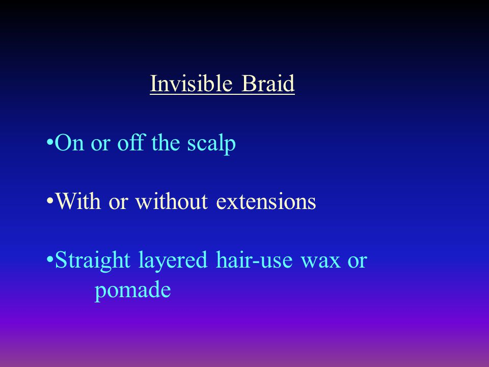 Invisible Braid On or off the scalp With or without extensions Straight layered hair-use wax or pomade