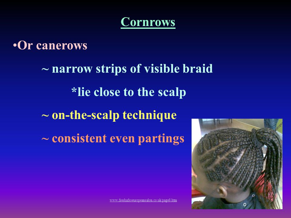 Cornrows Or canerows ~ narrow strips of visible braid *lie close to the scalp ~ on-the-scalp technique ~ consistent even partings www.freshafroeuropea