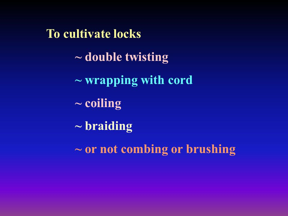 To cultivate locks ~ double twisting ~ wrapping with cord ~ coiling ~ braiding ~ or not combing or brushing