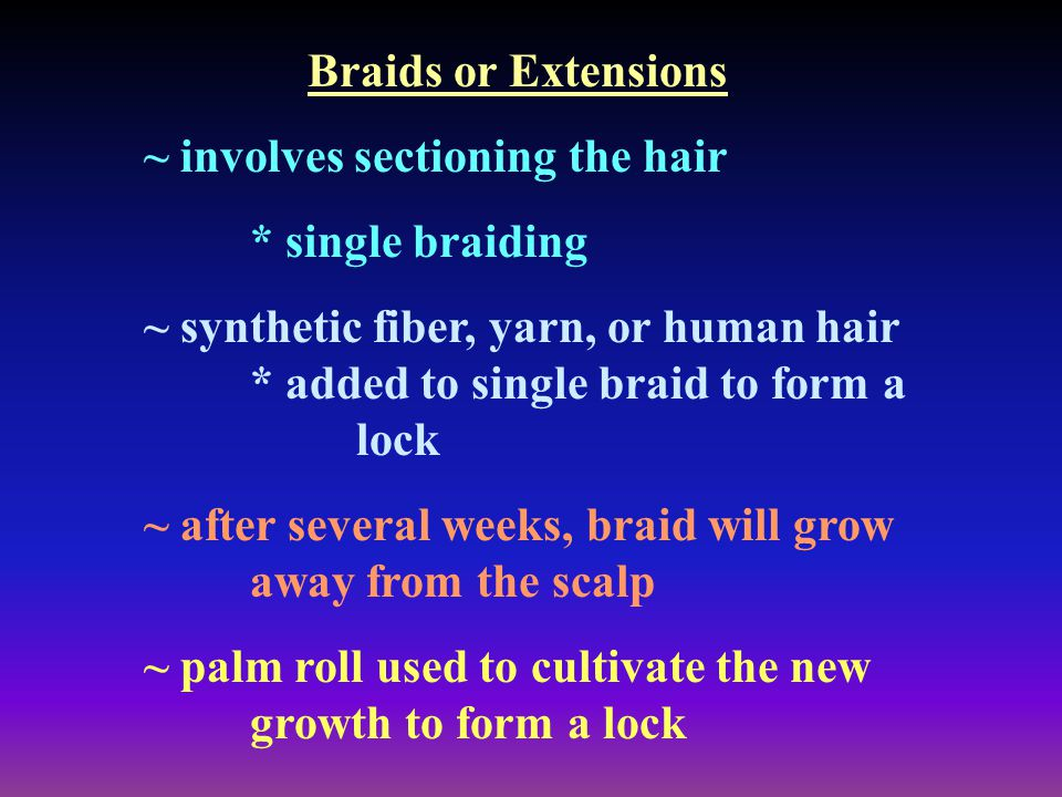 Braids or Extensions ~ involves sectioning the hair * single braiding ~ synthetic fiber, yarn, or human hair * added to single braid to form a lock ~