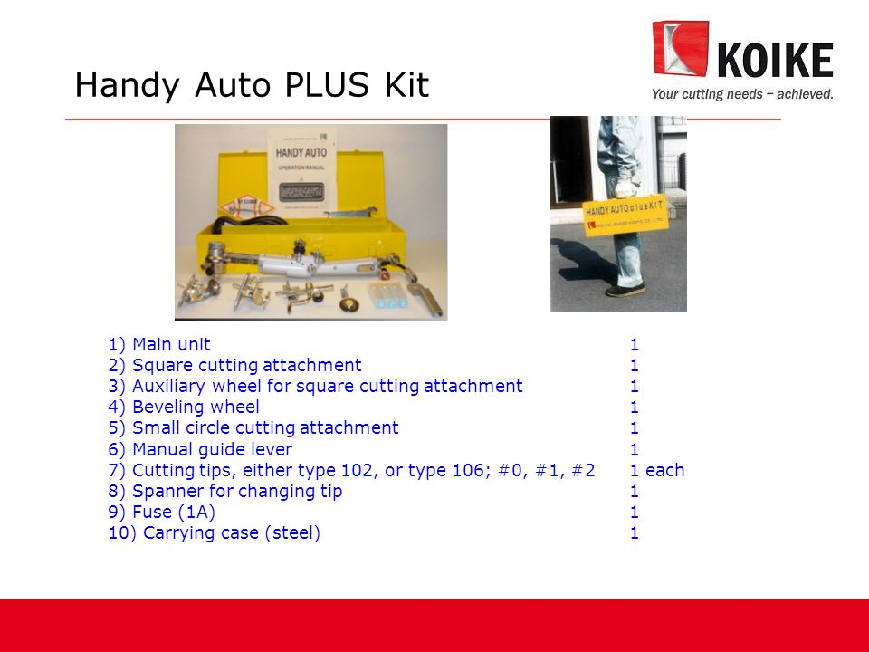 Handy Auto PLUS Kit 1) Main unit 1 2) Square cutting attachment1 3) Auxiliary wheel for square cutting attachment1 4) Beveling wheel1 5) Small circle cutting attachment1 6) Manual guide lever1 7) Cutting tips, either type 102, or type 106; #0, #1, #21 each 8) Spanner for changing tip1 9) Fuse (1A)1 10) Carrying case (steel)1