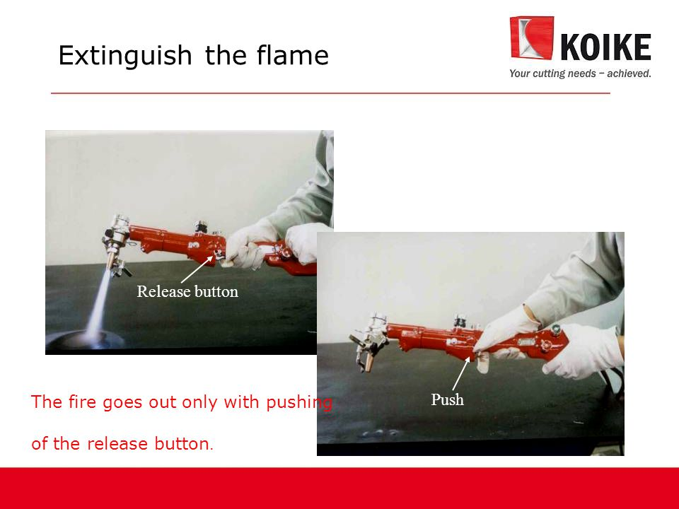 The fire goes out only with pushing of the release button. Release button Push Extinguish the flame