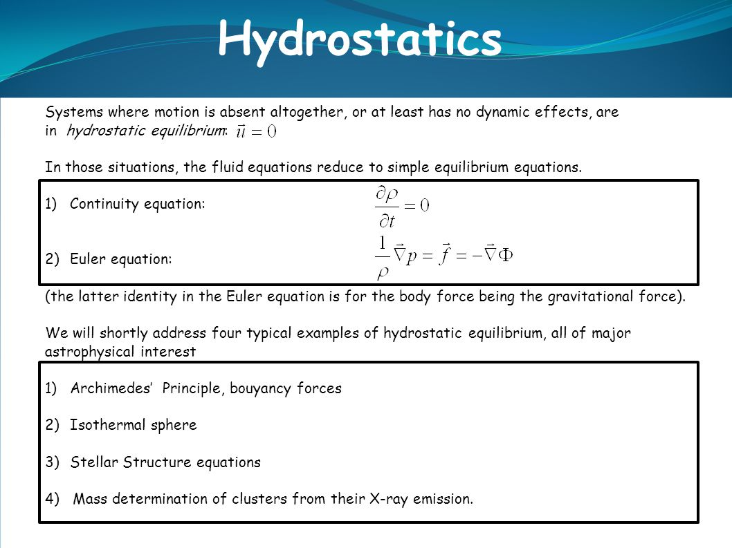 Systems where motion is absent altogether, or at least has no dynamic effects, are in hydrostatic equilibrium: In those situations, the fluid equations reduce to simple equilibrium equations.