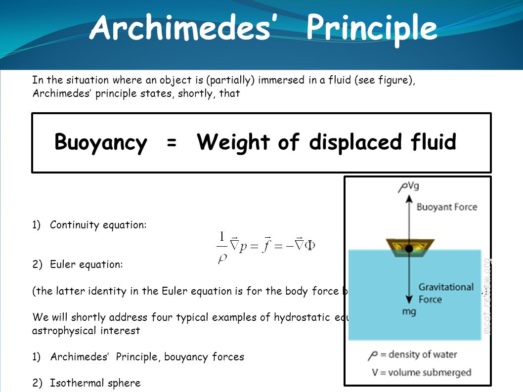 In the situation where an object is (partially) immersed in a fluid (see figure), Archimedes' principle states, shortly, that Buoyancy = Weight of displaced fluid 1)Continuity equation: 2)Euler equation: (the latter identity in the Euler equation is for the body force being the gravitational force).