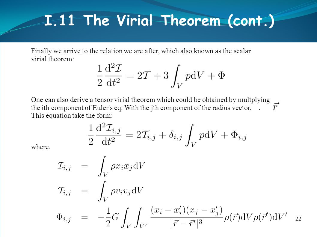 22 I.11 The Virial Theorem (cont.) Finally we arrive to the relation we are after, which also known as the scalar virial theorem: One can also derive a tensor virial theorem which could be obtained by multplying the ith component of Euler s eq.