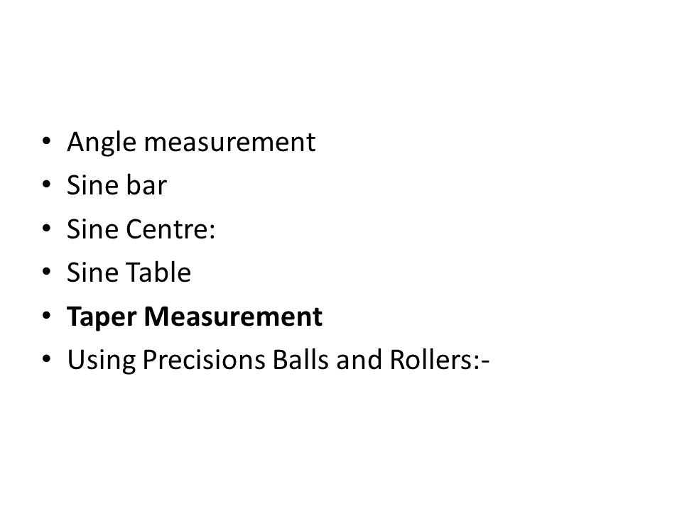 Angle measurement Sine bar Sine Centre: Sine Table Taper Measurement Using Precisions Balls and Rollers:-