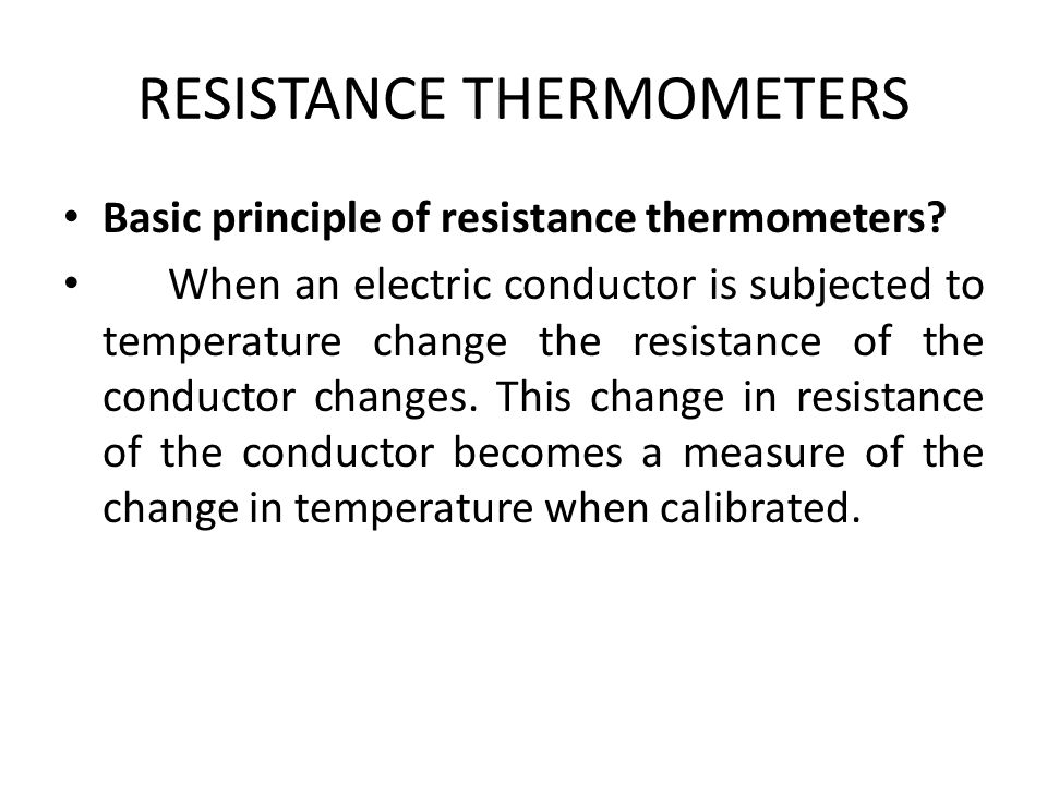 RESISTANCE THERMOMETERS Basic principle of resistance thermometers? When an electric conductor is subjected to temperature change the resistance of th
