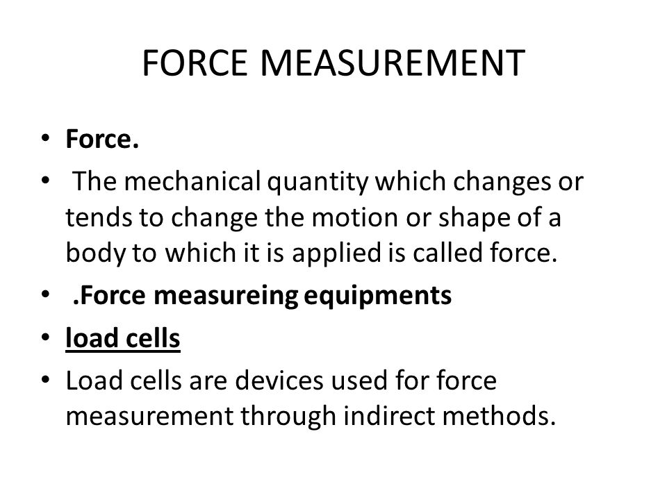 Force. The mechanical quantity which changes or tends to change the motion or shape of a body to which it is applied is called force..Force measureing