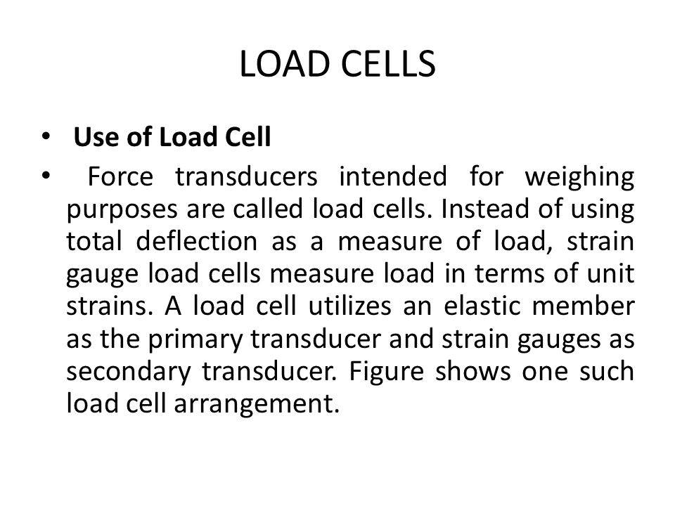 LOAD CELLS Use of Load Cell Force transducers intended for weighing purposes are called load cells. Instead of using total deflection as a measure of