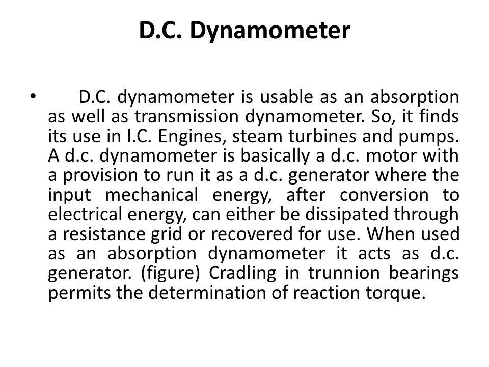 D.C. Dynamometer D.C. dynamometer is usable as an absorption as well as transmission dynamometer. So, it finds its use in I.C. Engines, steam turbines