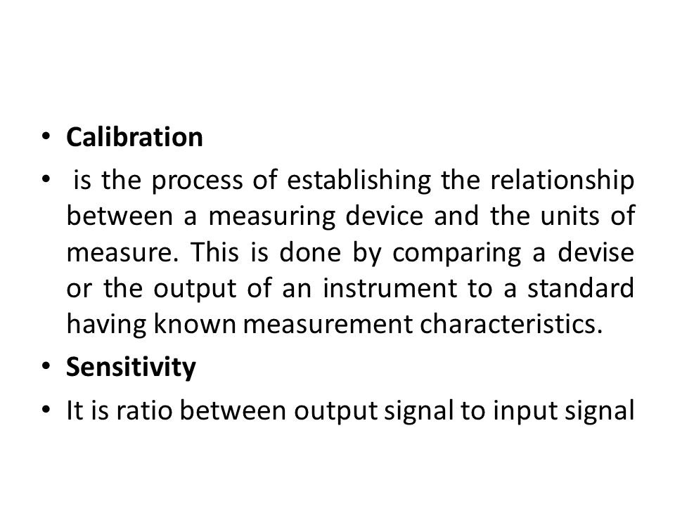 Calibration is the process of establishing the relationship between a measuring device and the units of measure. This is done by comparing a devise or