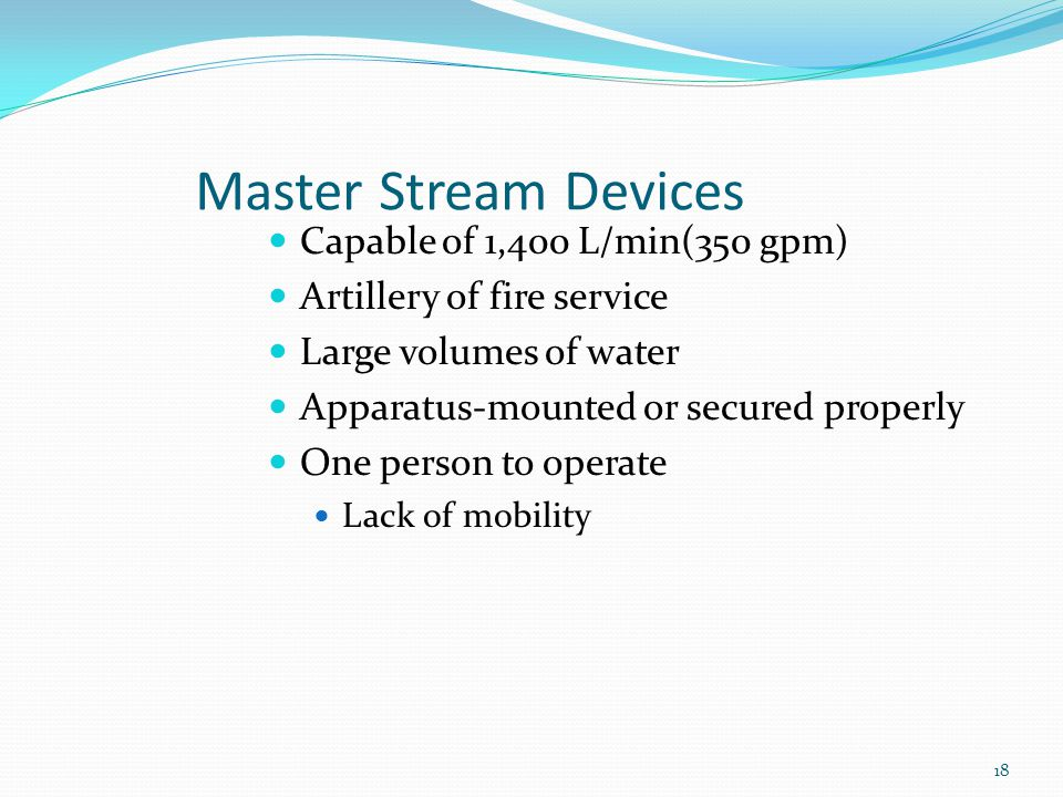 Master Stream Devices Capable of 1,400 L/min(350 gpm) Artillery of fire service Large volumes of water Apparatus-mounted or secured properly One person to operate Lack of mobility 18