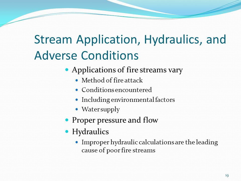 Stream Application, Hydraulics, and Adverse Conditions Applications of fire streams vary Method of fire attack Conditions encountered Including environmental factors Water supply Proper pressure and flow Hydraulics Improper hydraulic calculations are the leading cause of poor fire streams 19