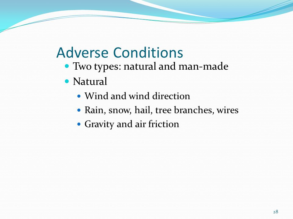 Adverse Conditions Two types: natural and man-made Natural Wind and wind direction Rain, snow, hail, tree branches, wires Gravity and air friction 28