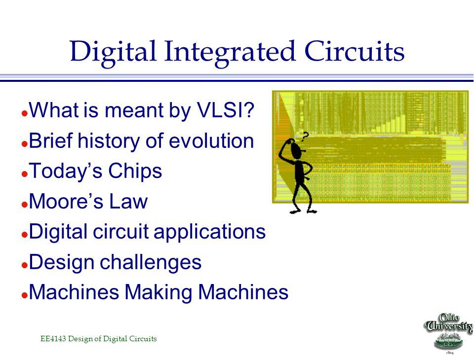 EE4143 Design of Digital Circuits l Design of digital microelectronic circuits. »VLSI fabrication process. »Design rules, Design synthesis, Logic desi