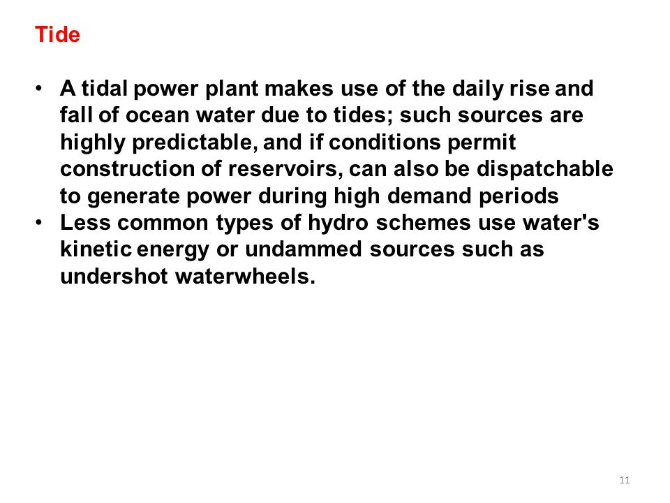 11 Tide A tidal power plant makes use of the daily rise and fall of ocean water due to tides; such sources are highly predictable, and if conditions p