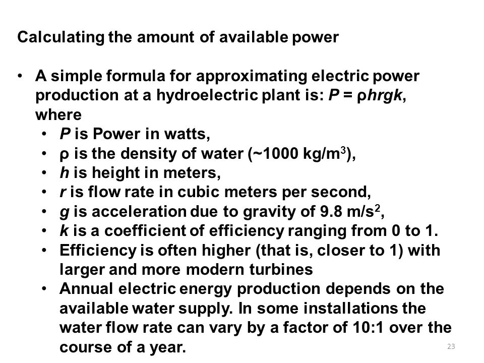 23 Calculating the amount of available power A simple formula for approximating electric power production at a hydroelectric plant is: P = ρhrgk, where P is Power in watts, ρ is the density of water (~1000 kg/m 3 ), h is height in meters, r is flow rate in cubic meters per second, g is acceleration due to gravity of 9.8 m/s 2, k is a coefficient of efficiency ranging from 0 to 1.
