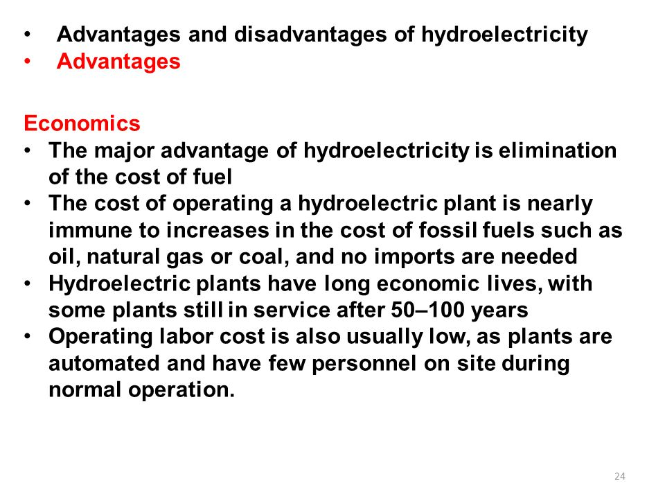 24 Advantages and disadvantages of hydroelectricity Advantages Economics The major advantage of hydroelectricity is elimination of the cost of fuel The cost of operating a hydroelectric plant is nearly immune to increases in the cost of fossil fuels such as oil, natural gas or coal, and no imports are needed Hydroelectric plants have long economic lives, with some plants still in service after 50–100 years Operating labor cost is also usually low, as plants are automated and have few personnel on site during normal operation.
