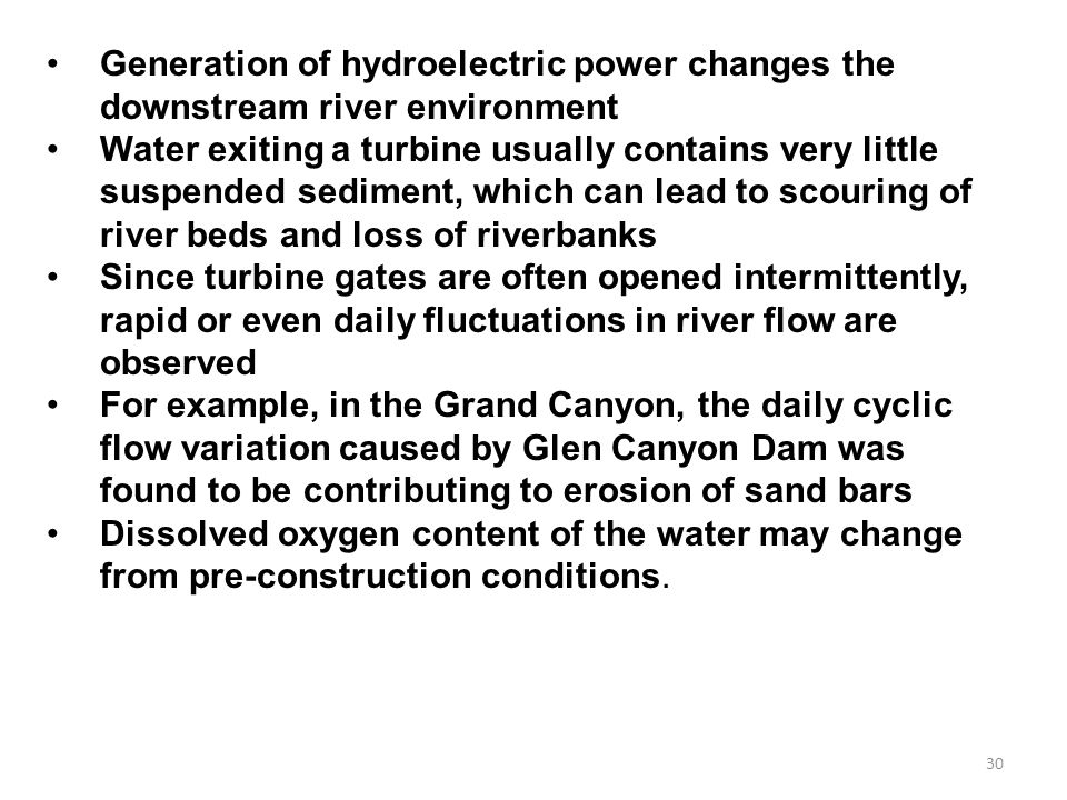 30 Generation of hydroelectric power changes the downstream river environment Water exiting a turbine usually contains very little suspended sediment, which can lead to scouring of river beds and loss of riverbanks Since turbine gates are often opened intermittently, rapid or even daily fluctuations in river flow are observed For example, in the Grand Canyon, the daily cyclic flow variation caused by Glen Canyon Dam was found to be contributing to erosion of sand bars Dissolved oxygen content of the water may change from pre-construction conditions.