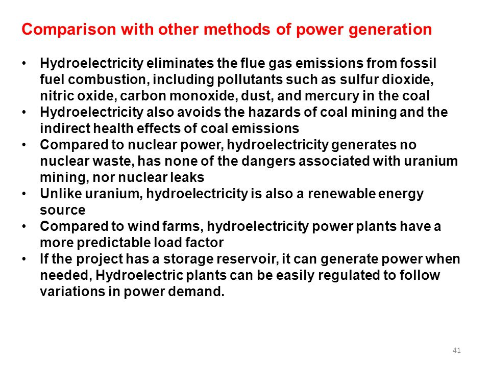 41 Comparison with other methods of power generation Hydroelectricity eliminates the flue gas emissions from fossil fuel combustion, including pollutants such as sulfur dioxide, nitric oxide, carbon monoxide, dust, and mercury in the coal Hydroelectricity also avoids the hazards of coal mining and the indirect health effects of coal emissions Compared to nuclear power, hydroelectricity generates no nuclear waste, has none of the dangers associated with uranium mining, nor nuclear leaks Unlike uranium, hydroelectricity is also a renewable energy source Compared to wind farms, hydroelectricity power plants have a more predictable load factor If the project has a storage reservoir, it can generate power when needed, Hydroelectric plants can be easily regulated to follow variations in power demand.