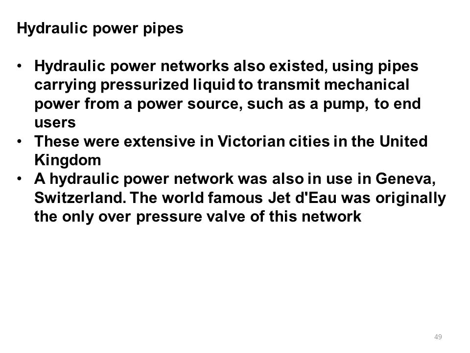 49 Hydraulic power pipes Hydraulic power networks also existed, using pipes carrying pressurized liquid to transmit mechanical power from a power source, such as a pump, to end users These were extensive in Victorian cities in the United Kingdom A hydraulic power network was also in use in Geneva, Switzerland.