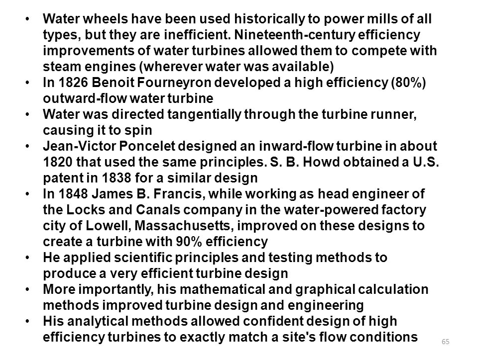 65 Water wheels have been used historically to power mills of all types, but they are inefficient.