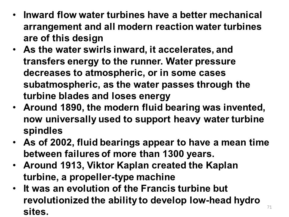 71 Inward flow water turbines have a better mechanical arrangement and all modern reaction water turbines are of this design As the water swirls inward, it accelerates, and transfers energy to the runner.