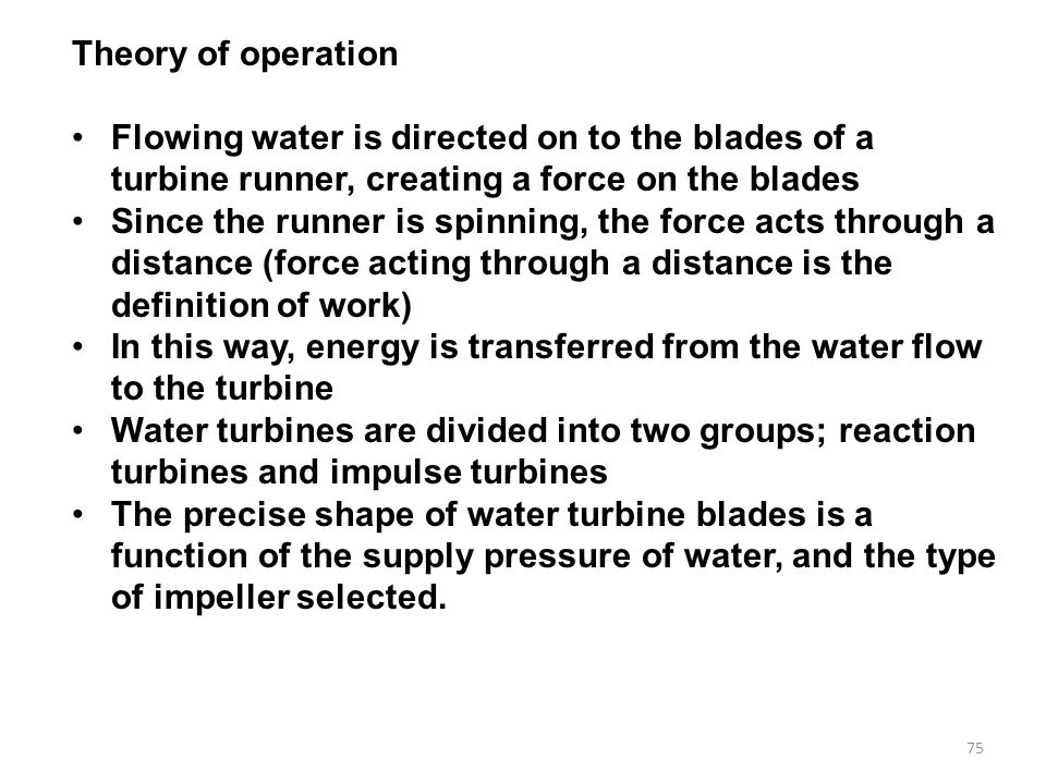 75 Theory of operation Flowing water is directed on to the blades of a turbine runner, creating a force on the blades Since the runner is spinning, the force acts through a distance (force acting through a distance is the definition of work) In this way, energy is transferred from the water flow to the turbine Water turbines are divided into two groups; reaction turbines and impulse turbines The precise shape of water turbine blades is a function of the supply pressure of water, and the type of impeller selected.