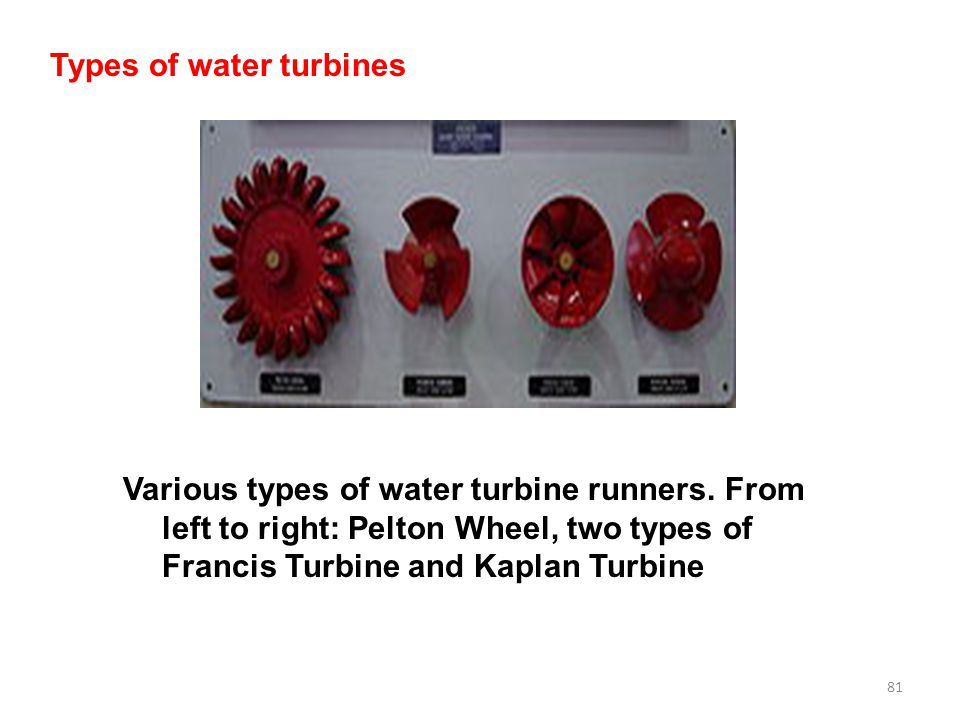 81 Types of water turbines Various types of water turbine runners. From left to right: Pelton Wheel, two types of Francis Turbine and Kaplan Turbine