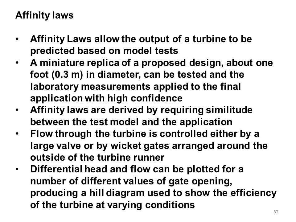 87 Affinity laws Affinity Laws allow the output of a turbine to be predicted based on model tests A miniature replica of a proposed design, about one