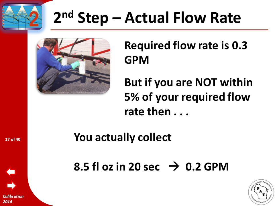 Calibration 2014 2 nd Step – Actual Flow Rate Required flow rate is 0.3 GPM If all your nozzles are within 5% error of 12.8 fl oz in 20 seconds...