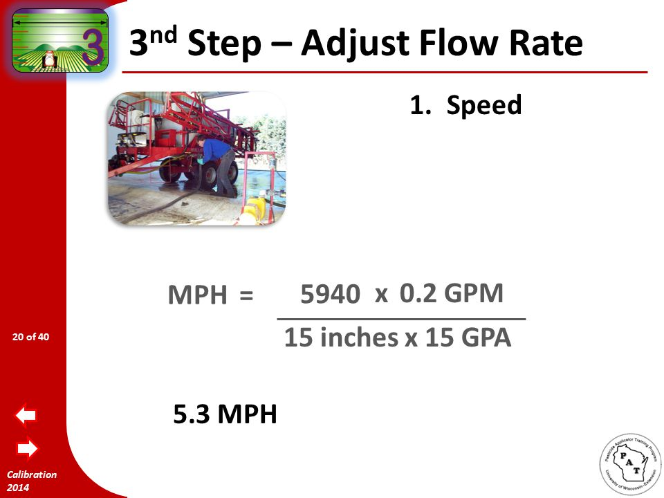 Calibration 2014 3 nd Step – Adjust Flow Rate 1.Speed MPH= W x GPA 5940 xGPM 19 of 40