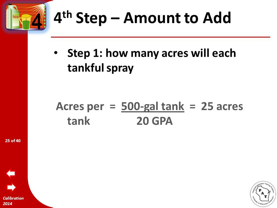 Calibration 2014 4 th Step – Amount to Add 500-gallon tank Sprayer is calibrated at 20 GPA 32 fl oz Glyphosate 41 per acre 24 of 40