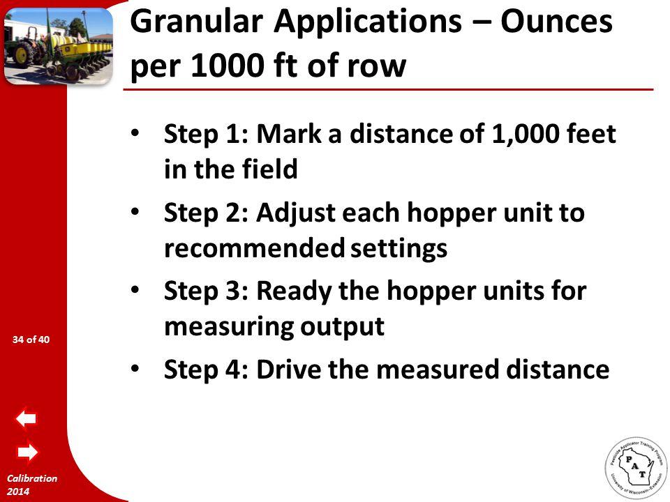 Calibration 2014 Granular Applications – Ounces per 1000 ft of row 2.5' 17,424 ft 1000 ft x 8.8 lbs = 0.5 lb  8 ozs per 17, 424 ft 1000 ft 33 of 40
