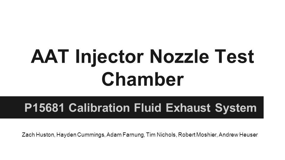 AAT Injector Nozzle Test Chamber P15681 Calibration Fluid Exhaust System Zach Huston, Hayden Cummings, Adam Farnung, Tim Nichols, Robert Moshier, Andrew Heuser