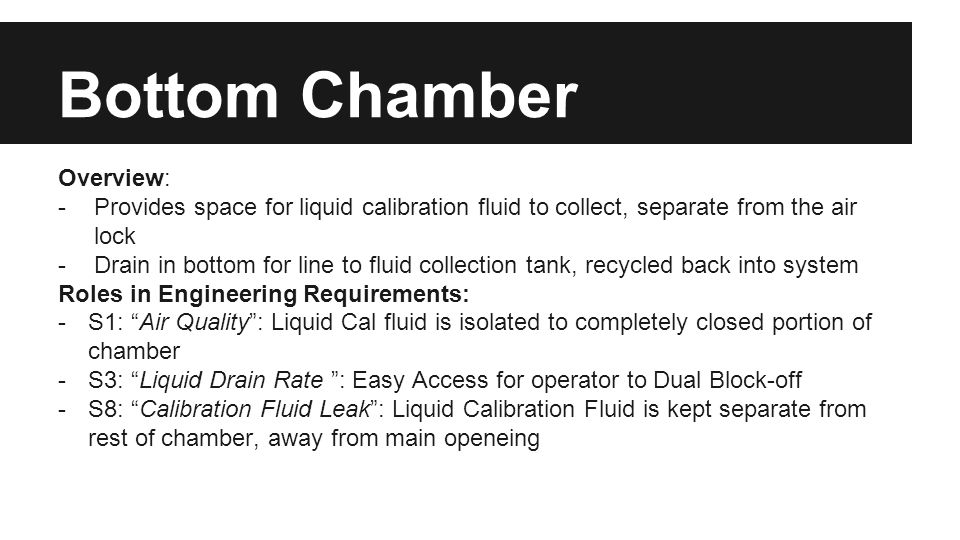 Bottom Chamber Overview: -Provides space for liquid calibration fluid to collect, separate from the air lock -Drain in bottom for line to fluid collec