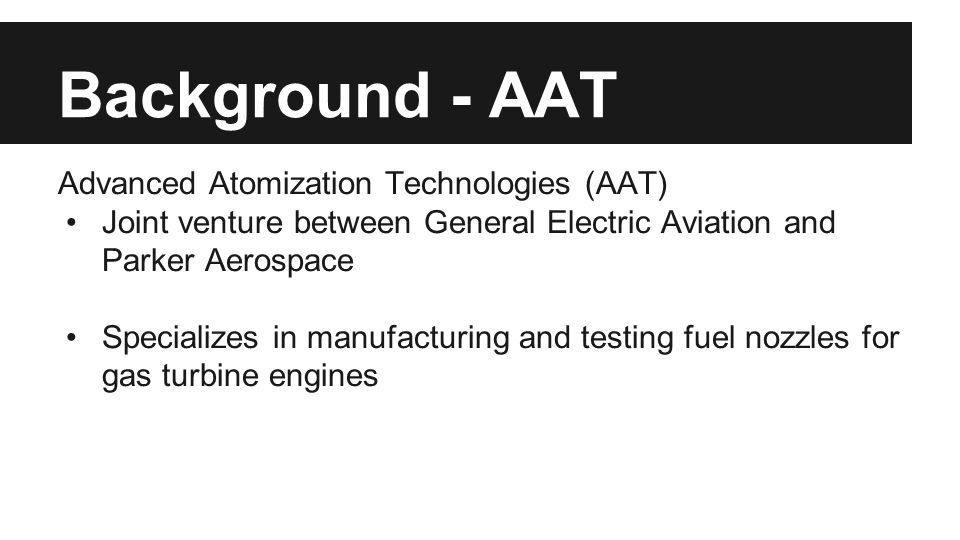 Background - AAT Advanced Atomization Technologies (AAT) Joint venture between General Electric Aviation and Parker Aerospace Specializes in manufacturing and testing fuel nozzles for gas turbine engines