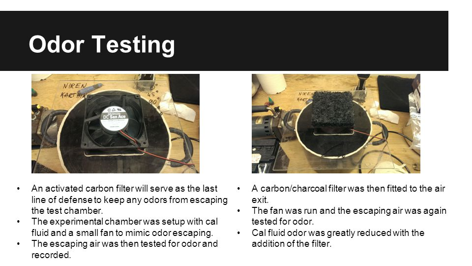 Odor Testing An activated carbon filter will serve as the last line of defense to keep any odors from escaping the test chamber. The experimental cham