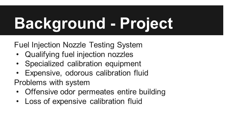 Background - Project Fuel Injection Nozzle Testing System Qualifying fuel injection nozzles Specialized calibration equipment Expensive, odorous calib