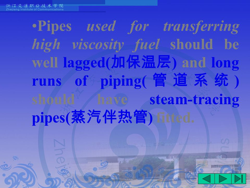 Pipes used for transferring high viscosity fuel should be well lagged( 加保温层 ) and long runs of piping( 管道系统 ) should have steam-tracing pipes( 蒸汽伴热管 ) fitted.