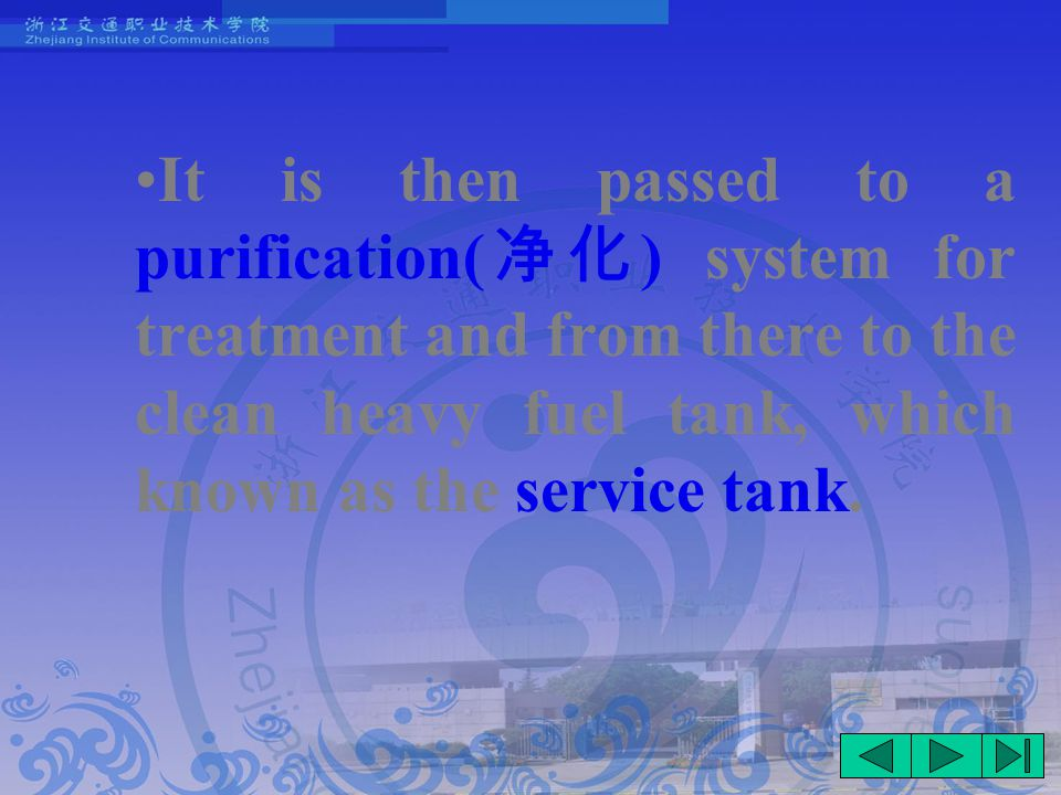 It is then passed to a purification( 净化 ) system for treatment and from there to the clean heavy fuel tank, which known as the service tank.