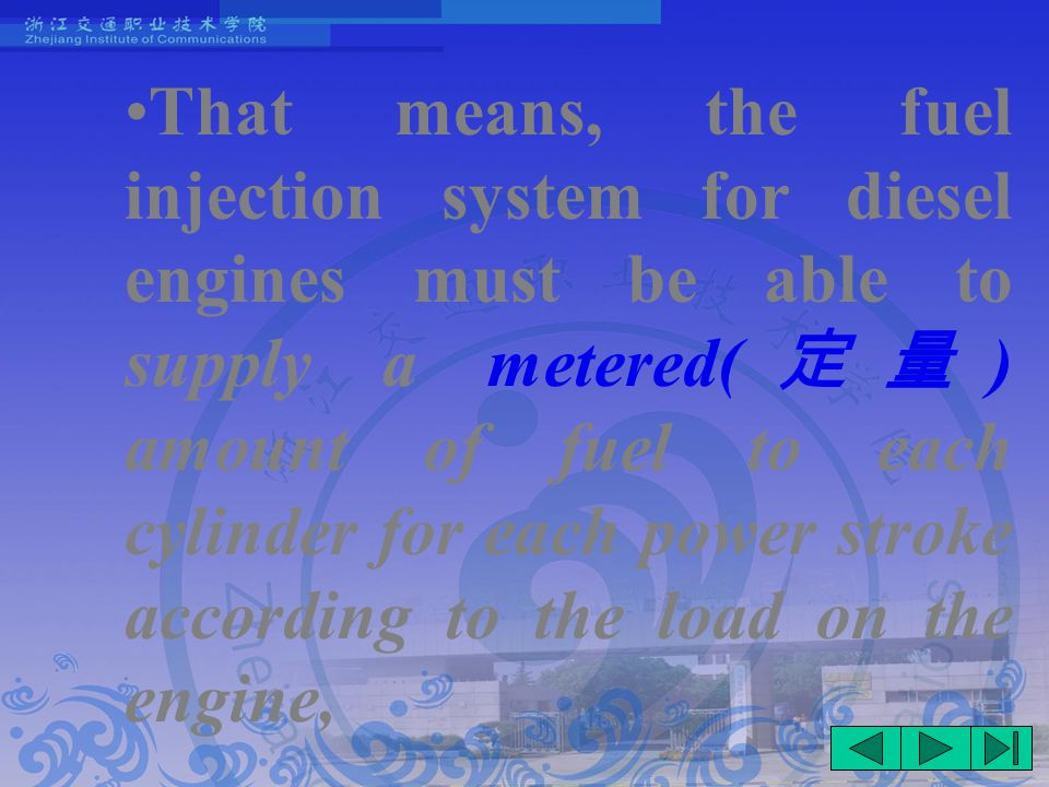 That means, the fuel injection system for diesel engines must be able to supply a metered( 定量 ) amount of fuel to each cylinder for each power stroke according to the load on the engine,